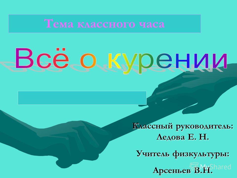 Классный руководитель: Ледова Е. Н. Учитель физкультуры: Арсеньев В.Н. Тема классного часа