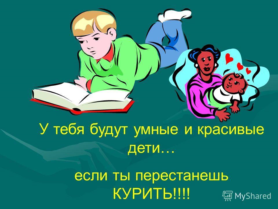 У тебя будут умные и красивые дети… если ты перестанешь КУРИТЬ!!!!