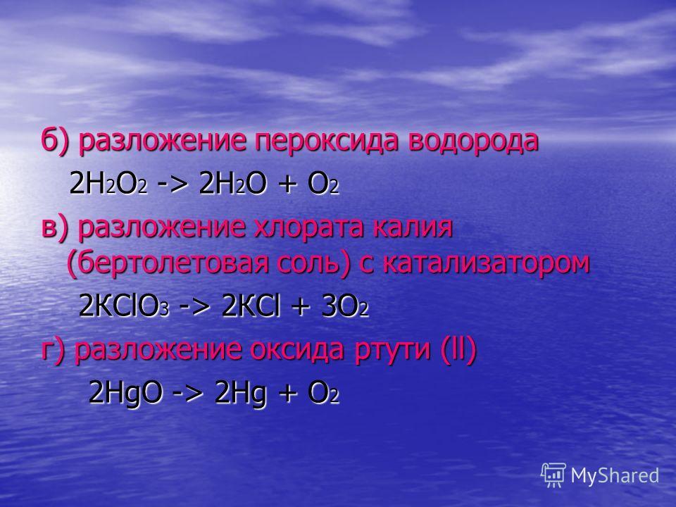 б) разложение пероксида водорода 2Н 2 О 2 -> 2Н 2 О + О 2 2Н 2 О 2 -> 2Н 2 О + О 2 в) разложение хлората калия (бертолетовая соль) с катализатором 2КСlO 3 -> 2КСl + 3О 2 2КСlO 3 -> 2КСl + 3О 2 г) разложение оксида ртути (ll) 2НgО -> 2Нg + О 2 2НgО ->