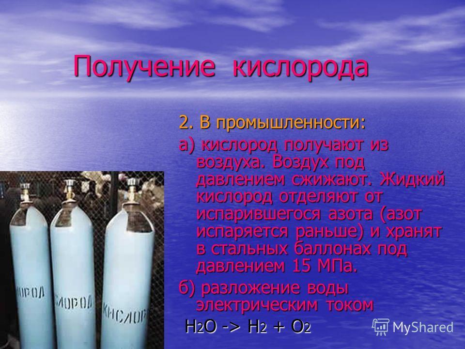 Получение кислорода Получение кислорода 2. В промышленности: а) кислород получают из воздуха. Воздух под давлением сжижают. Жидкий кислород отделяют от испарившегося азота (азот испаряется раньше) и хранят в стальных баллонах под давлением 15 МПа. б)