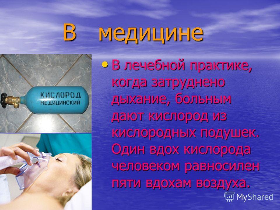 В медицине В медицине В лечебной практике, когда затруднено дыхание, больным дают кислород из кислородных подушек. Один вдох кислорода человеком равносилен пяти вдохам воздуха. В лечебной практике, когда затруднено дыхание, больным дают кислород из к