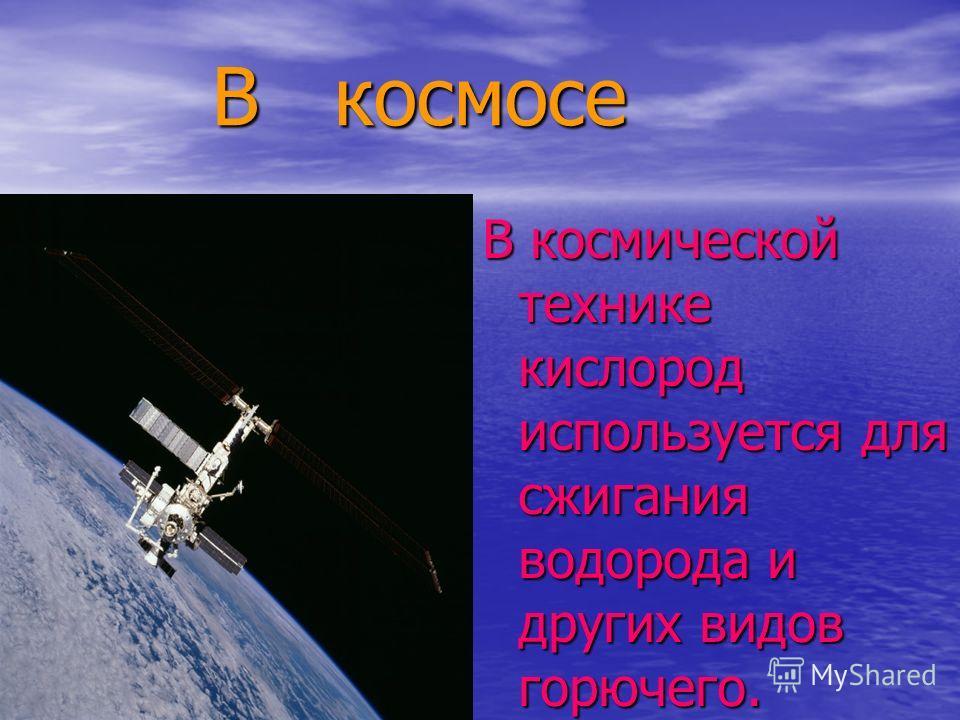 В космосе В космосе В космической технике кислород используется для сжигания водорода и других видов горючего.