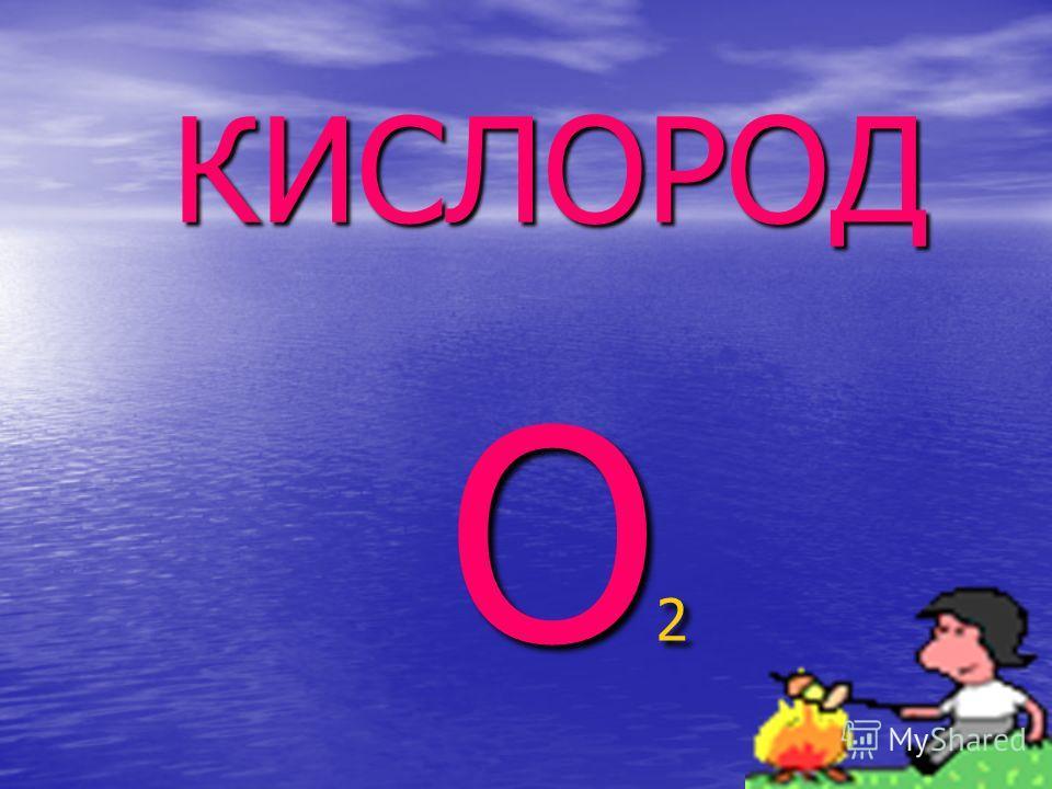 КИСЛОРОД КИСЛОРОД O 2 O 2