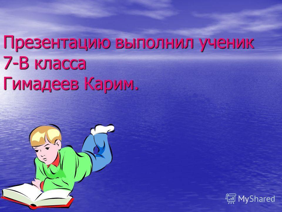 Презентацию выполнил ученик 7-В класса Гимадеев Карим.