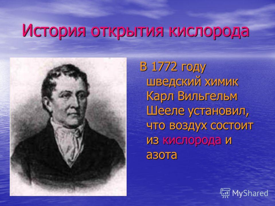 История открытия кислорода История открытия кислорода В 1772 году шведский химик Карл Вильгельм Шееле установил, что воздух состоит из кислорода и азота В 1772 году шведский химик Карл Вильгельм Шееле установил, что воздух состоит из кислорода и азот
