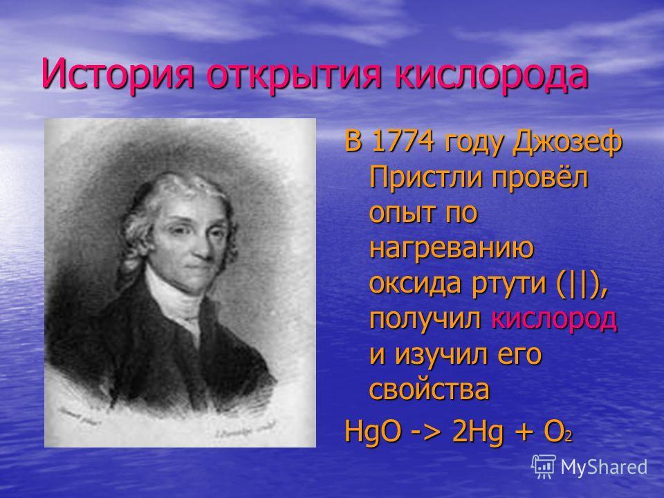 История открытия кислорода В 1774 году Джозеф Пристли провёл опыт по нагреванию оксида ртути (||), получил кислород и изучил его свойства HgO -> 2Hg + O 2