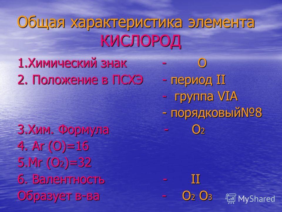 Общая характеристика элемента КИСЛОРОД 1.Химический знак - O 2. Положение в ПСХЭ - период II - группа VIА - группа VIА - порядковый8 - порядковый8 3.Хим. Формула - O 2 4. Ar (O)=16 5.Mr (O 2 )=32 6. Валентность - II Образует в-ва - O 2 O 3