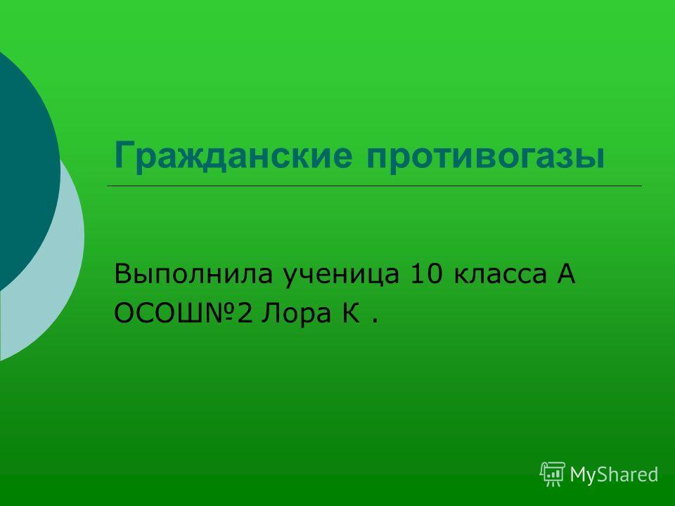 Гражданские противогазы Выполнила ученица 10 класса А ОСОШ2 Лора К.