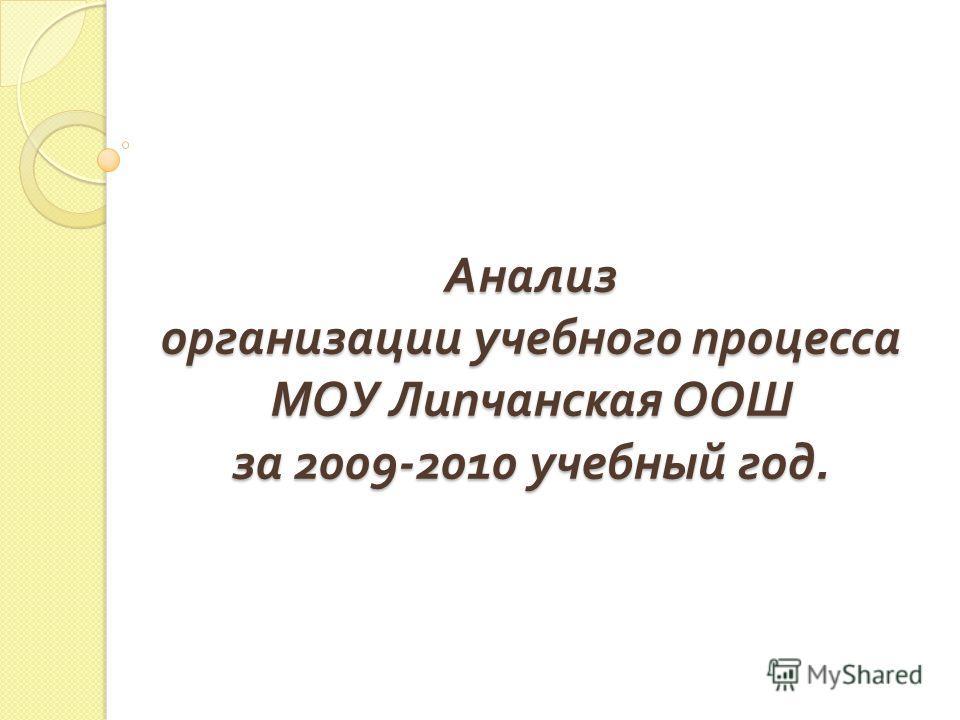 Анализ организации учебного процесса МОУ Липчанская ООШ за 2009-2010 учебный год.
