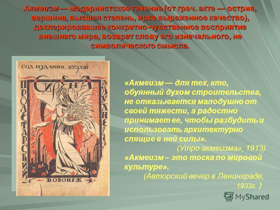 Акмеизм модернистское течение (от греч. акте острие, вершина, высшая степень, ярко выраженное качество), декларировавшее конкретно-чувственное восприятие внешнего мира, возврат слову его изначального, не символического смысла. «Акмеизм для тех, кто,
