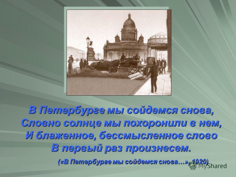 В Петербурге мы сойдемся снова, Словно солнце мы похоронили в нем, И блаженное, бессмысленное слово В первый раз произнесем. («В Петербурге мы сойдемся снова…», 1920)