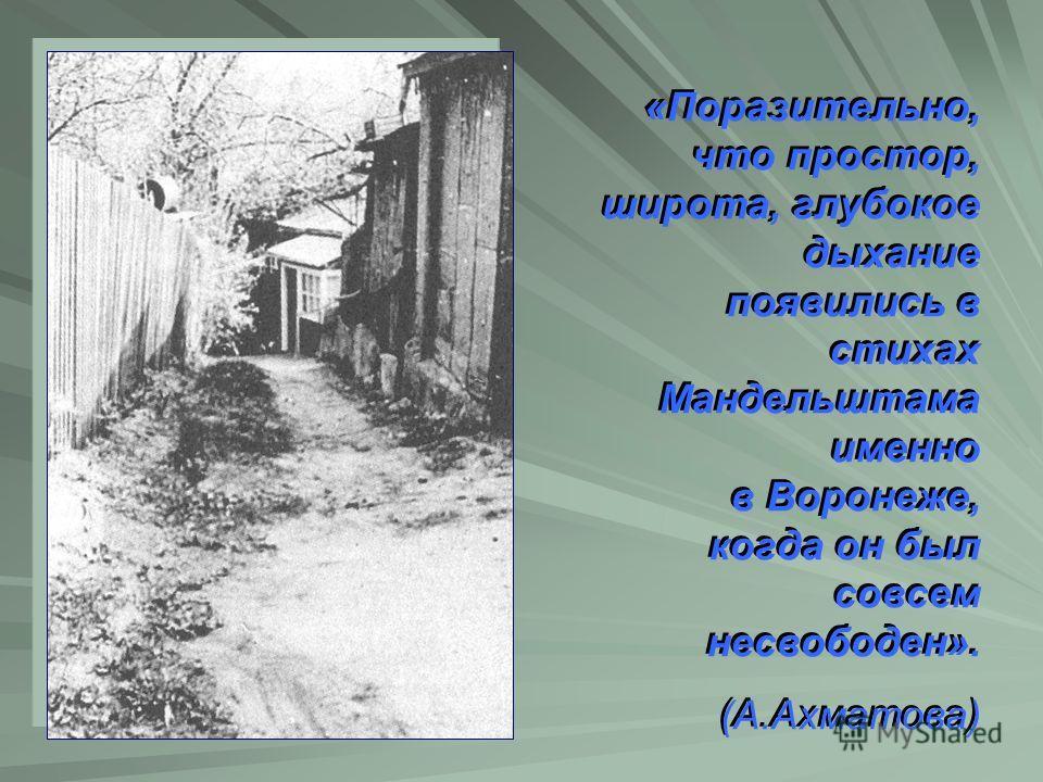 «Поразительно, что простор, широта, глубокое дыхание появились в стихах Мандельштама именно в Воронеже, когда он был совсем несвободен». (А.Ахматова)