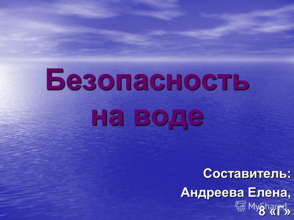 Безопасность на воде Составитель: Андреева Елена, 8 «Г»