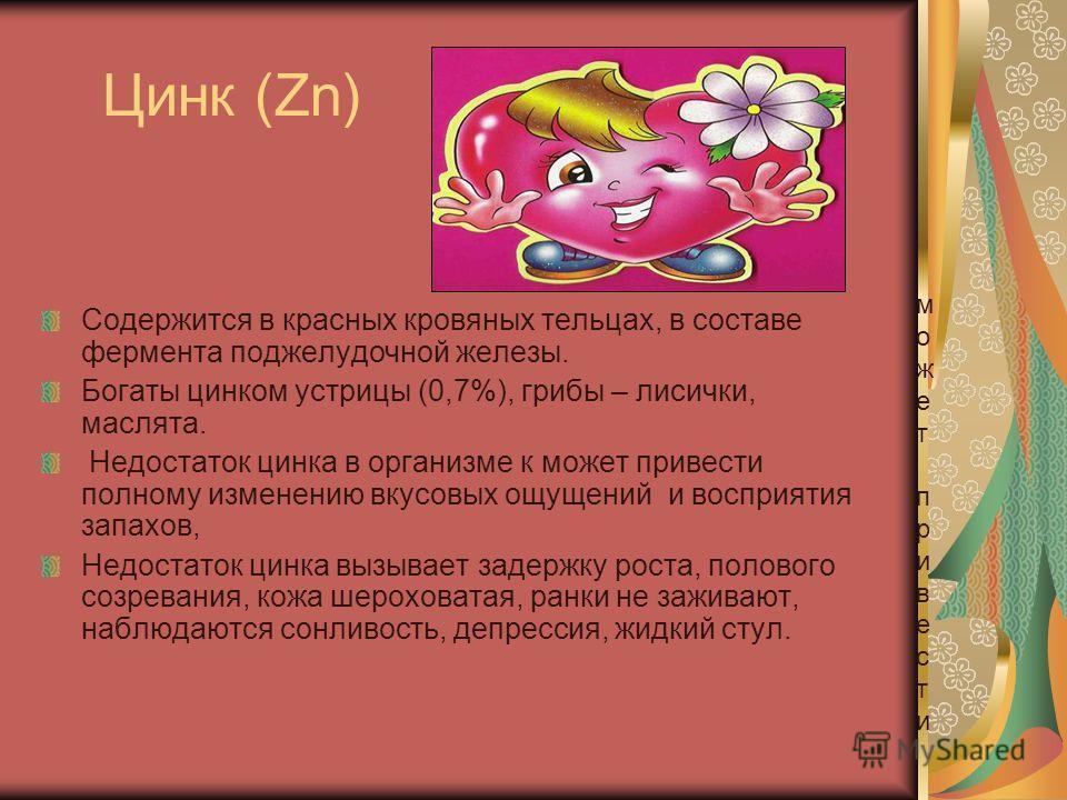 Цинк (Zn) Содержится в красных кровяных тельцах, в составе фермента поджелудочной железы. Богаты цинком устрицы (0,7%), грибы – лисички, маслята. Недостаток цинка в организме к может привести полному изменению вкусовых ощущений и восприятия запахов,