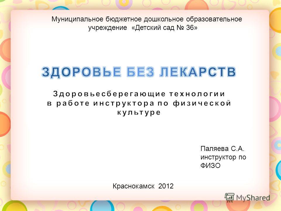 Паляева С.А. инструктор по ФИЗО Краснокамск 2012 Муниципальное бюджетное дошкольное образовательное учреждение «Детский сад 36»