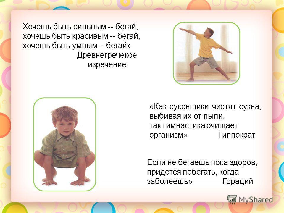 Хочешь быть сильным -- бегай, хочешь быть красивым -- бегай, хочешь быть умным -- бегай» Древнегречекое изречение «Как суконщики чистят сукна, выбивая их от пыли, так гимнастика очищает организм» Гиппократ Если не бегаешь пока здоров, придется побега