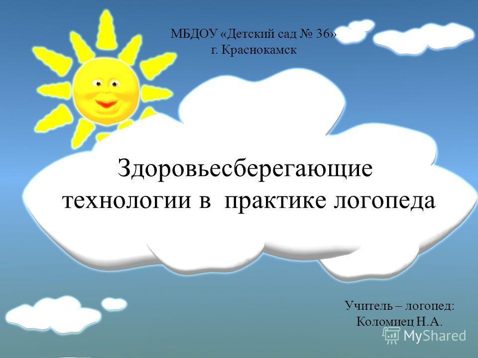 Здоровьесберегающие технологии в практике логопеда МБДОУ «Детский сад 36» г. Краснокамск Учитель – логопед: Коломиец Н.А.