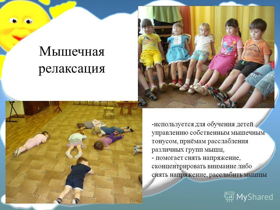 Мышечная релаксация -используется для обучения детей управлению собственным мышечным тонусом, приёмам расслабления различных групп мышц, - помогает снять напряжение, сконцентрировать внимание либо снять напряжение, расслабить мышцы