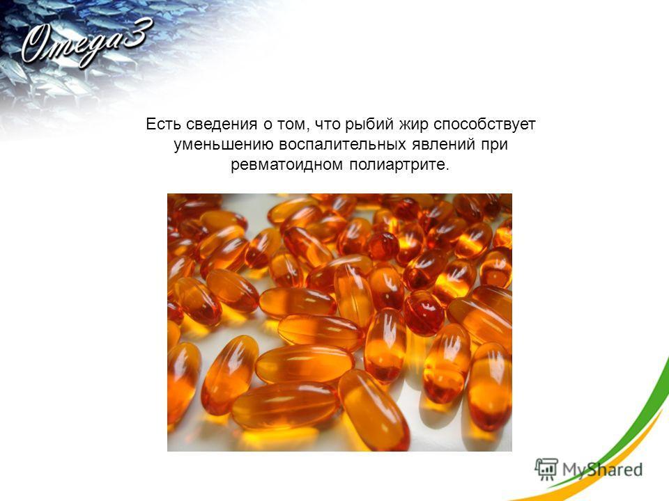 Есть сведения о том, что рыбий жир способствует уменьшению воспалительных явлений при ревматоидном полиартрите.