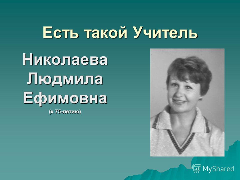 Есть такой Учитель Николаева Людмила Ефимовна (к 75-летию)