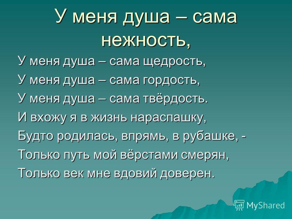 У меня душа – сама нежность, У меня душа – сама щедрость, У меня душа – сама гордость, У меня душа – сама твёрдость. И вхожу я в жизнь нараспашку, Будто родилась, впрямь, в рубашке, - Только путь мой вёрстами смерян, Только век мне вдовий доверен.