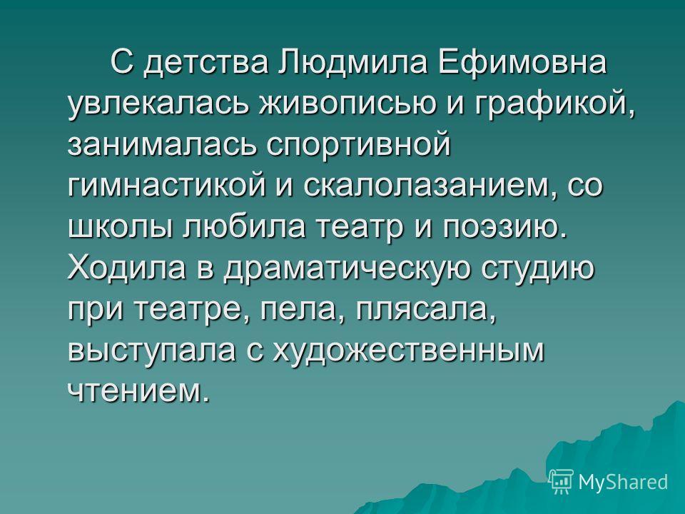 С детства Людмила Ефимовна увлекалась живописью и графикой, занималась спортивной гимнастикой и скалолазанием, со школы любила театр и поэзию. Ходила в драматическую студию при театре, пела, плясала, выступала с художественным чтением.