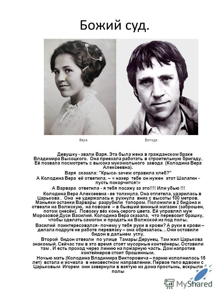 Божий суд. Вера Володя Девушку - звали Варя. Эта была жена в гражданском браке Владимира Высоцкого. Она приехала работать в строительную бригаду. Её позвала посмотреть с высока мукомольного завода (Колодина Вера Алексеевна). Варя сказала: