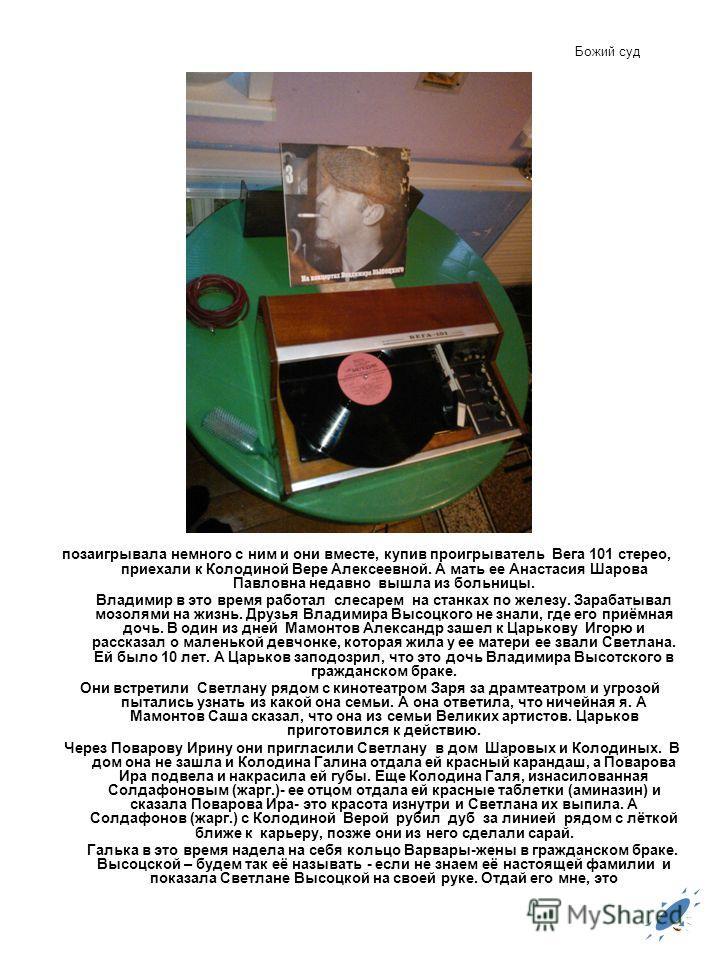 Божий суд позаигрывала немного с ним и они вместе, купив проигрыватель Вега 101 стерео, приехали к Колодиной Вере Алексеевной. А мать ее Анастасия Шарова Павловна недавно вышла из больницы. Владимир в это время работал слесарем на станках по железу.