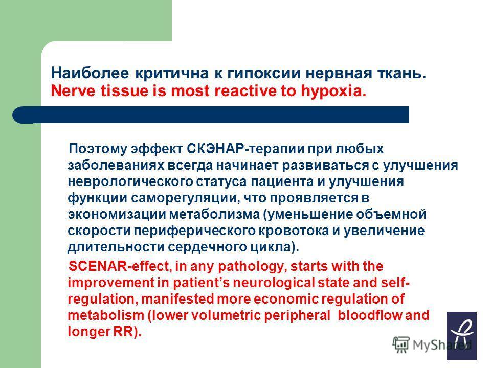 Наиболее критична к гипоксии нервная ткань. Nerve tissue is most reactive to hypoxia. Поэтому эффект СКЭНАР-терапии при любых заболеваниях всегда начинает развиваться с улучшения неврологического статуса пациента и улучшения функции саморегуляции, чт