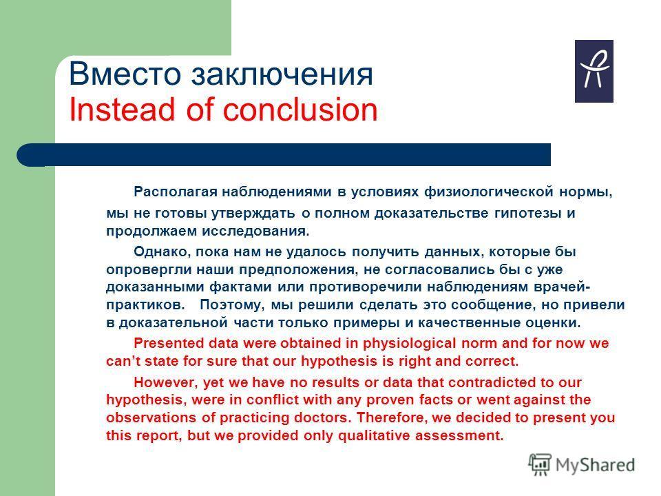 Вместо заключения Instead of conclusion Располагая наблюдениями в условиях физиологической нормы, мы не готовы утверждать о полном доказательстве гипотезы и продолжаем исследования. Однако, пока нам не удалось получить данных, которые бы опровергли н