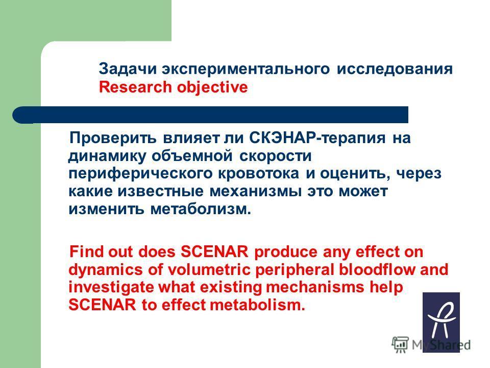 Задачи экспериментального исследования Research objective Проверить влияет ли СКЭНАР-терапия на динамику объемной скорости периферического кровотока и оценить, через какие известные механизмы это может изменить метаболизм. Find out does SCENAR produc
