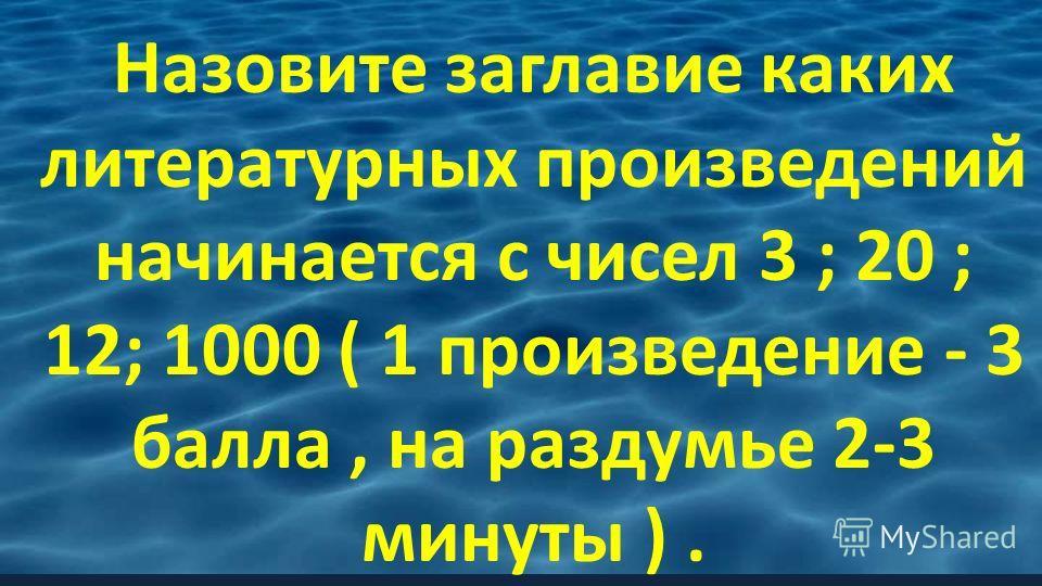 Назовите заглавие каких литературных произведений начинается с чисел 3 ; 20 ; 12; 1000 ( 1 произведение - 3 балла, на раздумье 2-3 минуты ).