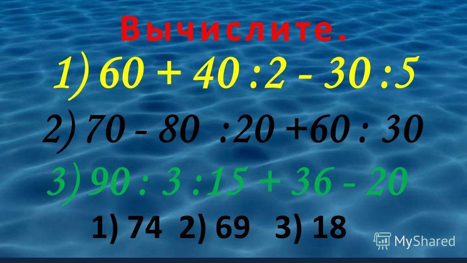 Вычислите. 1) 60 + 40 :2 - 30 :5 2) 70 - 80 :20 +60 : 30 3) 90 : 3 :15 + 36 - 20 1) 74 2) 69 3) 18