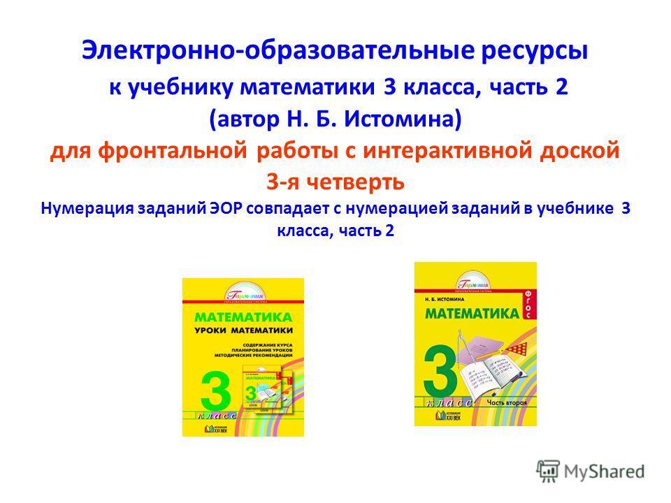 Электронно-образовательные ресурсы к учебнику математики 3 класса, часть 2 (автор Н. Б. Истомина) для фронтальной работы с интерактивной доской 3-я четверть Нумерация заданий ЭОР совпадает с нумерацией заданий в учебнике 3 класса, часть 2