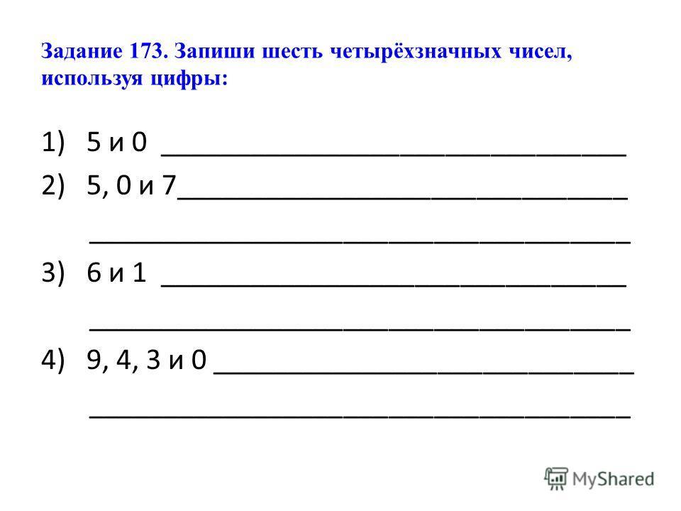 Задание 173. Запиши шесть четырёхзначных чисел, используя цифры: 1)5 и 0 _______________________________ 2)5, 0 и 7______________________________ ____________________________________ 3) 6 и 1 _______________________________ __________________________