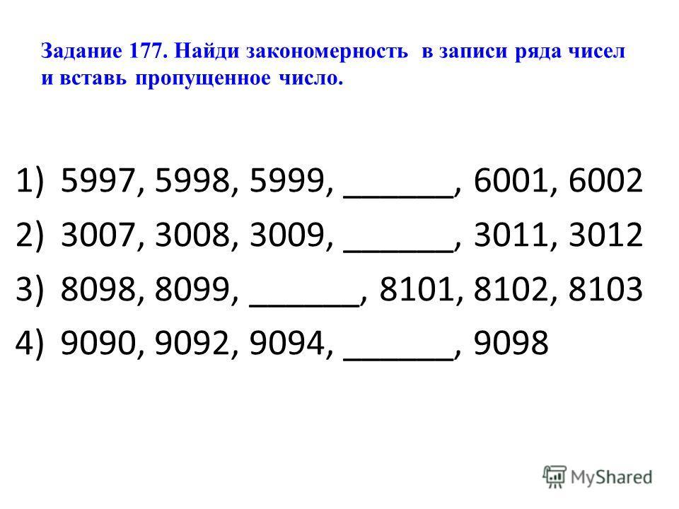 Задание 177. Найди закономерность в записи ряда чисел и вставь пропущенное число. 1)5997, 5998, 5999, ______, 6001, 6002 2)3007, 3008, 3009, ______, 3011, 3012 3)8098, 8099, ______, 8101, 8102, 8103 4)9090, 9092, 9094, ______, 9098