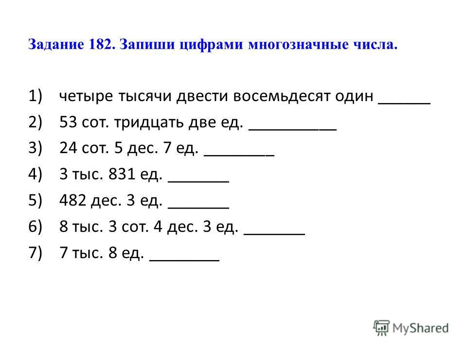 Задание 182. Запиши цифрами многозначные числа. 1)четыре тысячи двести восемьдесят один ______ 2)53 сот. тридцать две ед. __________ 3)24 сот. 5 дес. 7 ед. ________ 4)3 тыс. 831 ед. _______ 5)482 дес. 3 ед. _______ 6)8 тыс. 3 сот. 4 дес. 3 ед. ______