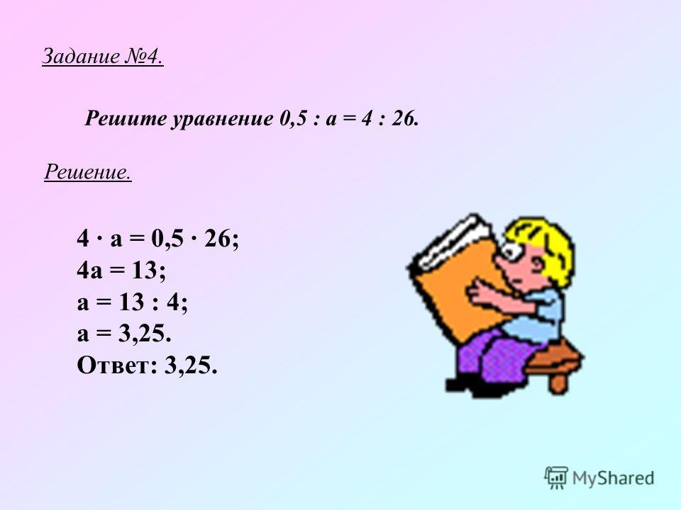 Задание 4. Решите уравнение 0,5 : а = 4 : 26. 4 · а = 0,5 · 26; 4а = 13; а = 13 : 4; а = 3,25. Ответ: 3,25. Решение.