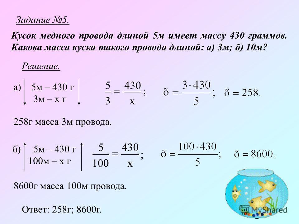 Задание 5. Кусок медного провода длиной 5м имеет массу 430 граммов. Какова масса куска такого провода длиной: а) 3м; б) 10м? Решение. а) 5м – 430 г 3м – х г 3 5 х 430 ; 258г масса 3м провода. б) 5м – 430 г 100м – х г ; х 430 100 5 8600г масса 100м пр