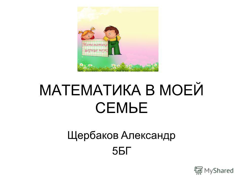 МАТЕМАТИКА В МОЕЙ СЕМЬЕ Щербаков Александр 5БГ