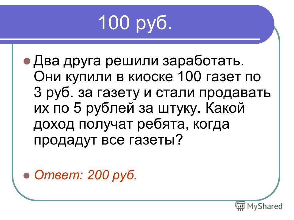 100 руб. Два друга решили заработать. Они купили в киоске 100 газет по 3 руб. за газету и стали продавать их по 5 рублей за штуку. Какой доход получат ребята, когда продадут все газеты? Ответ: 200 руб.
