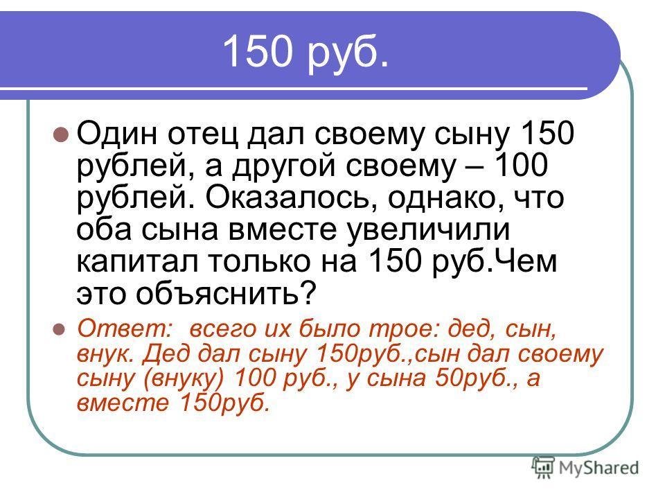 150 руб. Один отец дал своему сыну 150 рублей, а другой своему – 100 рублей. Оказалось, однако, что оба сына вместе увеличили капитал только на 150 руб.Чем это объяснить? Ответ: всего их было трое: дед, сын, внук. Дед дал сыну 150руб.,сын дал своему