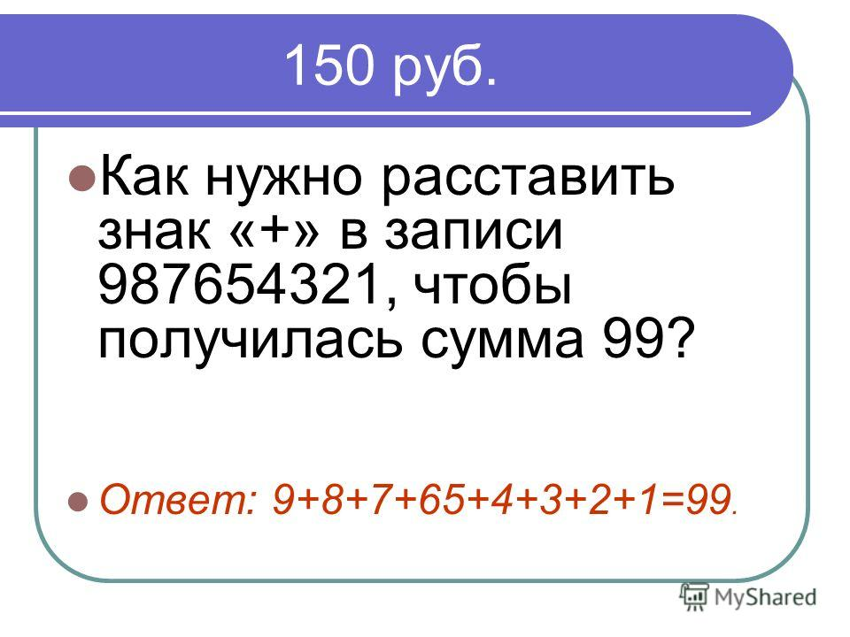 150 руб. Как нужно расставить знак «+» в записи 987654321, чтобы получилась сумма 99? Ответ: 9+8+7+65+4+3+2+1=99.
