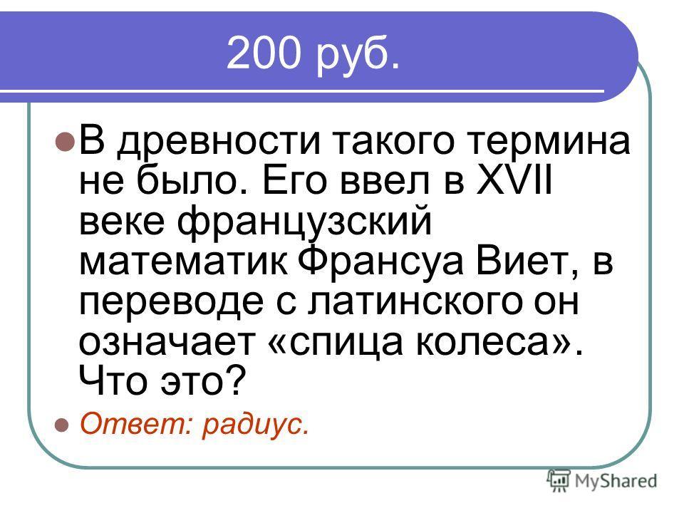 200 руб. В древности такого термина не было. Его ввел в XVII веке французский математик Франсуа Виет, в переводе с латинского он означает «спица колеса». Что это? Ответ: радиус.