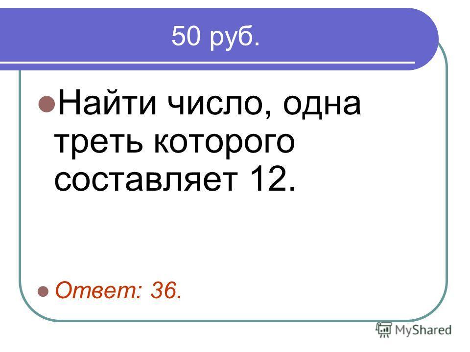 50 руб. Найти число, одна треть которого составляет 12. Ответ: 36.