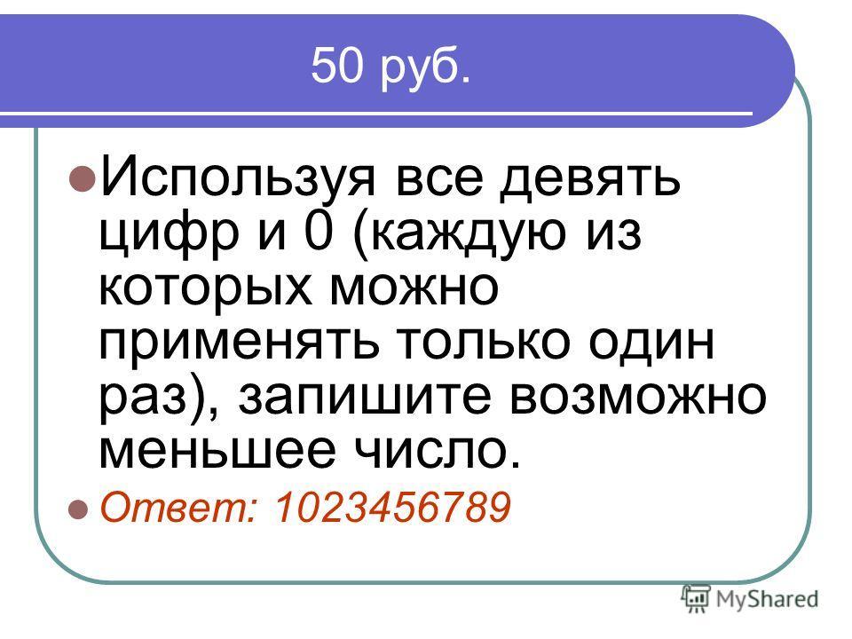 50 руб. Используя все девять цифр и 0 (каждую из которых можно применять только один раз), запишите возможно меньшее число. Ответ: 1023456789