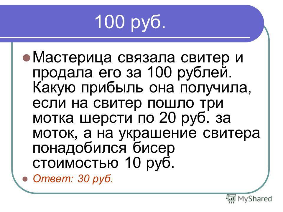 100 руб. Мастерица связала свитер и продала его за 100 рублей. Какую прибыль она получила, если на свитер пошло три мотка шерсти по 20 руб. за моток, а на украшение свитера понадобился бисер стоимостью 10 руб. Ответ: 30 руб.