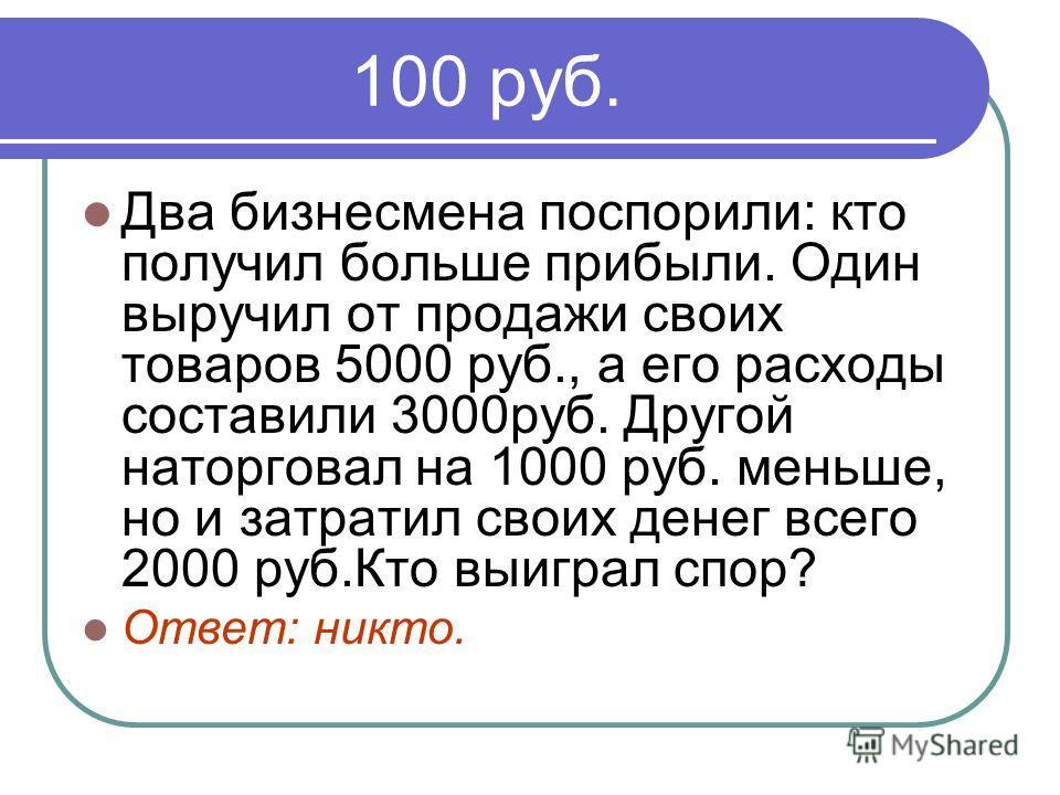 100 руб. Два бизнесмена поспорили: кто получил больше прибыли. Один выручил от продажи своих товаров 5000 руб., а его расходы составили 3000руб. Другой наторговал на 1000 руб. меньше, но и затратил своих денег всего 2000 руб.Кто выиграл спор? Ответ: