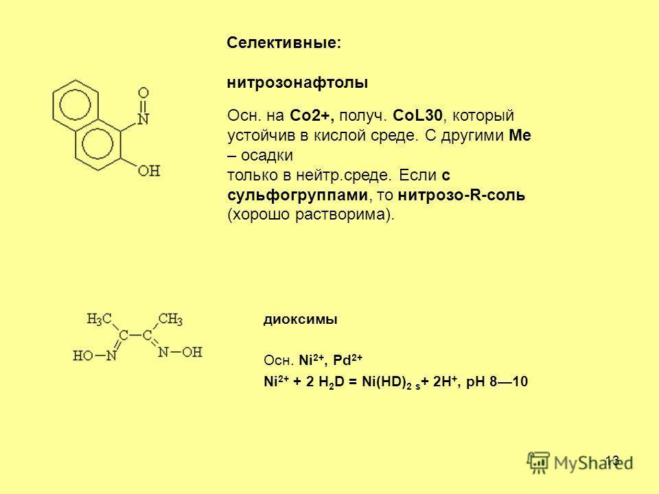 13 Селективные: нитрозонафтолы Осн. на Co2+, получ. CoL30, который устойчив в кислой среде. С другими Ме – осадки только в нейтр.среде. Если с сульфогруппами, то нитрозо-R-соль (хорошо растворима). диоксимы Осн. Ni 2+, Pd 2+ Ni 2+ + 2 H 2 D = Ni(HD)