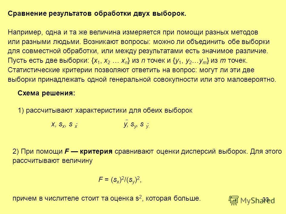 33 Сравнение результатов обработки двух выборок. Например, одна и та же величина измеряется при помощи разных методов или разными людьми. Возникают вопросы: можно ли объединить обе выборки для совместной обработки, или между результатами есть значимо